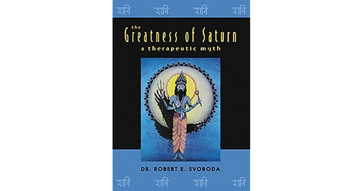 The Greatness of Saturn: A Therapeutic Myth by Robert E  Svoboda