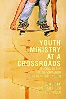 Youth Ministry at a Crossroads: Tending to the Faith Formation of Mennonite Youth