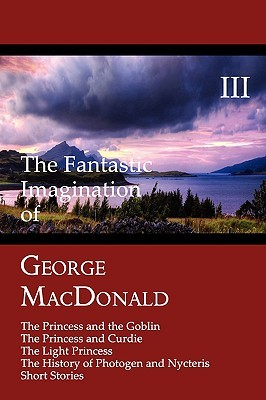 The Fantastic Imagination of George MacDonald, Volume III: The Princess and the Goblin, the Princess and Curdie, the Light Princess, the History of PH