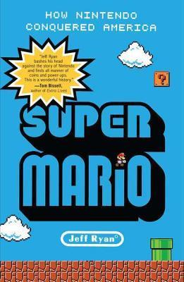 Super Mario: How Nintendo Conquered America by Jeff Ryan