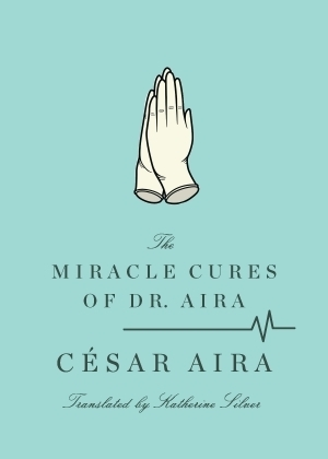 The Miracle Cures of Dr. Aira by César Aira