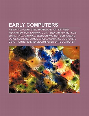 Early Computers: History of Computing Hardware, Antikythera Mechanism, Pdp-1, UNIVAC I, Linc, Leo, Whirlwind, TX-2, Binac, TX-0, Johnniac, Besm