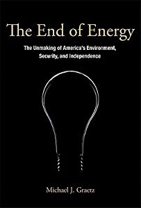 The End of Energy: The Unmaking of America's Environment, Security, and Independence