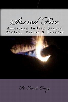 Sacred Fire: American Indian Sacred Poetry, Praise & Prayers