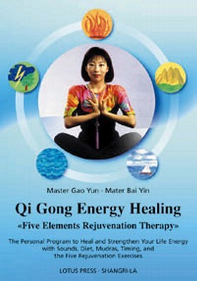 Qigong Energy Healing: Five Elements Rejuvenation Therapy: The Personal Program to Heal and Strengthen Your Life with Sounds, Diet, Mudras, Timing, and the Five Rejuvenation Exercises