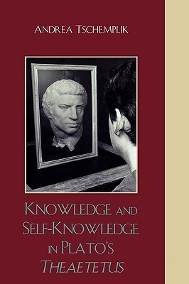 Knowledge and Self-Knowledge in Plato's Theaetetus by Andrea Tschemplik