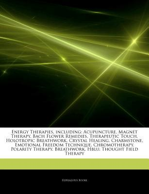 Articles on Energy Therapies, Including: Acupuncture, Magnet Therapy, Bach Flower Remedies, Therapeutic Touch, Holotropic Breathwork, Crystal Healing, Charmstone, Emotional Freedom Technique, Chromotherapy, Polarity Therapy, Breathwork