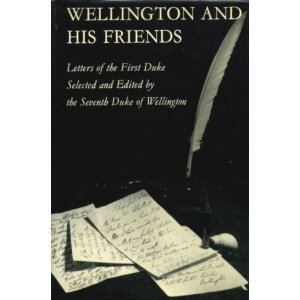Wellington and His Friends:  Letters of the first Duke of Wellington to the Rt. Hon. Charles and Mrs. Arbuthnot, the Earl and Countess of Wilton, Princess Lieven, and Miss Burdett-Coutts