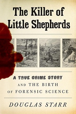 The Killer Of Little Shepherds A True Crime Story And The Birth Of Forensic Science By Douglas Starr