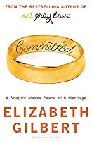 Committed: A Sceptic Makes Peace with Marriage. by Elizabeth Gilbert