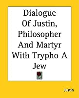 Dialogue of Justin, Philosopher and Martyr with Trypho a Jew