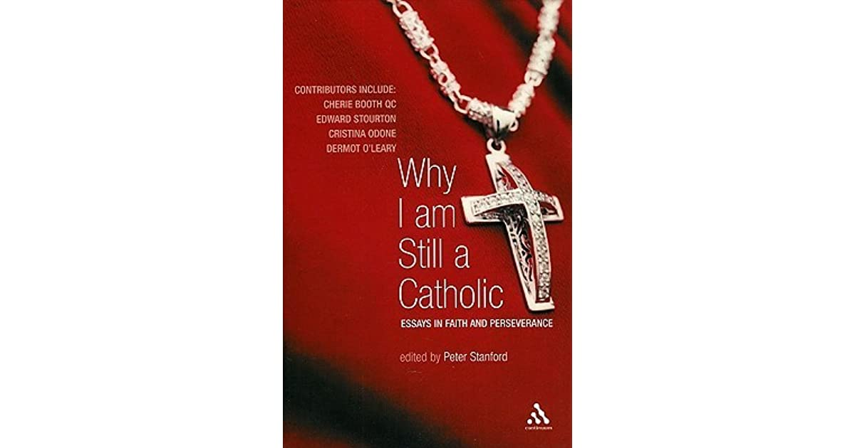 why i am still a catholic essays in faith and perseverance by  why i am still a catholic essays in faith and perseverance by peter stanford