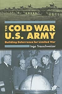 The Cold War U.S. Army: Building Deterrence for Limited War