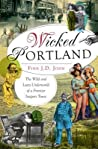Wicked Portland: The Wild and Lusty Underworld of a Frontier Seaport Town