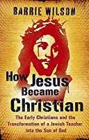 How Jesus Became Christian: The Early Christians and the Transformation of a Jewish Teacher Into the Son of God. Barrie Wilson