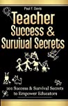 Teacher Success and Survival Secrets: 101 Success and Survival Secrets to Empower Educators