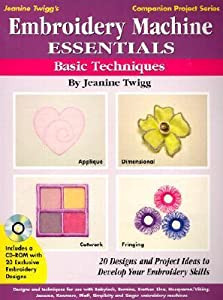 Embroidery Machine Essentials: Basic Techniques : 20 Designs and Project Ideas to Develop Your Embroidery Skills (Jeanine Twigg's Companion Project Series)