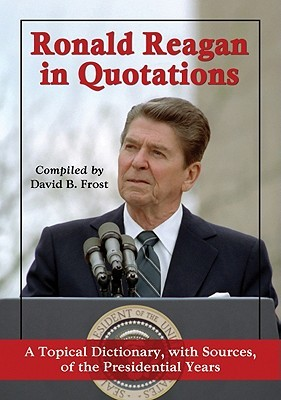 Ronald Reagan in Quotations: A Topical Dictionary, with Sources, of the Presidential Years