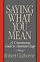 Saying What You Mean: A Commonsense Guide to American Usage