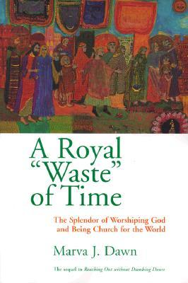 "A Royal ""Waste"" of Time: The Splendor of Worshiping God and Being Church for the World"