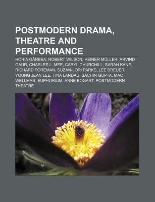 Postmodern Drama, Theatre and Performance: Horia Garbea, Robert Wilson, Heiner Muller, Arvind Gaur, Charles L. Mee, Caryl Churchill, Sarah Kane
