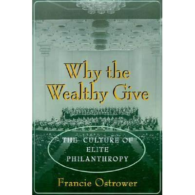 Why the wealthy give : the culture of elite philanthropy, Francie Ostrower