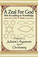 Zeal for God Not According to Knowledge: A Refutation of Judaism's Arguments Against Christianity: A Refutation of Judaism's Arguments Against Christianity