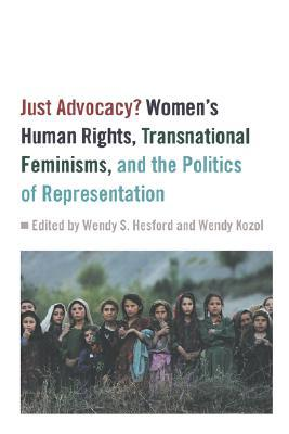 Just Advocacy?: Women's Human Rights, Transnational Feminism, and the Politics of Representation
