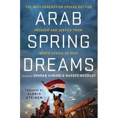 Arab Spring Dreams The Next Generation Speaks Out For Freedom And Justice From North Africa To Iran