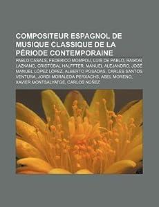 Compositeur Espagnol de Musique Classique de La Periode Contemporaine: Pablo Casals, Federico Mompou, Luis de Pablo, Ramon Lazkano