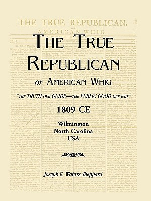 The True Republican, or American Whig: The Truth Our Guide - The Public Good Our End. 1809 CE, Wilmington, North Carolina, USA