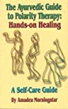 The Ayurvedic Guide to Polarity Therapy: Hands-On Healing a Self-Care Guide