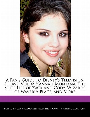 A Fan's Guide to Disney's Television Shows, Vol. 6: Hannah Montana, the Suite Life of Zack and Cody, Wizards of Waverly Place, and More