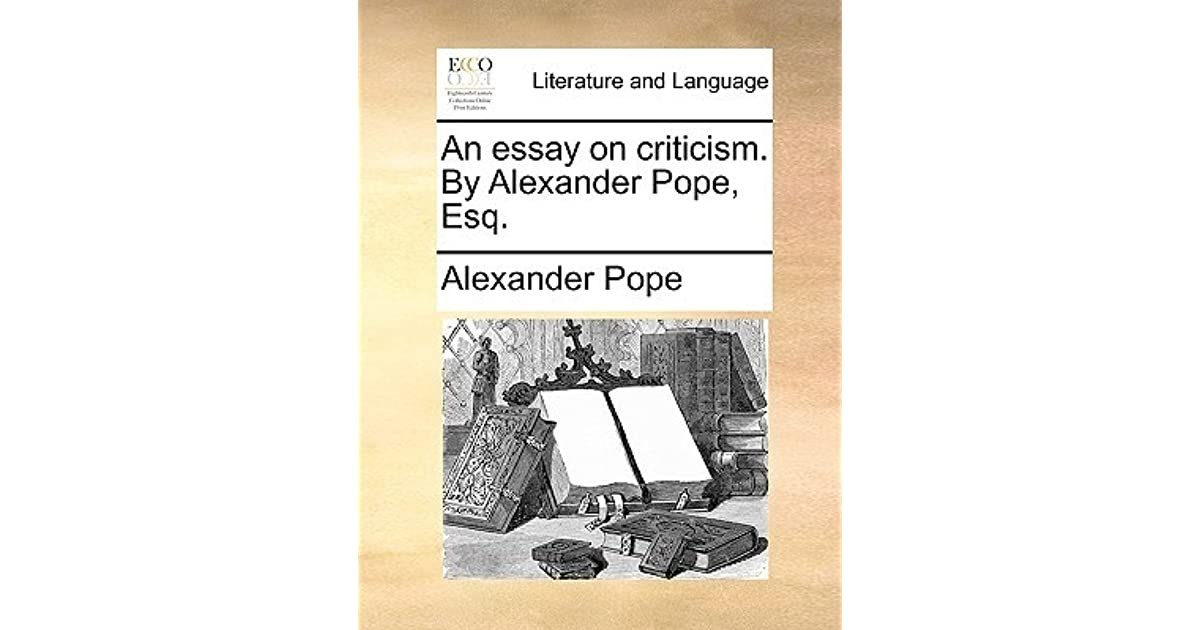 alexander pope s an essay on criticism Alexander pope (1688–1744) complete poetical works 1903 an essay on criticism: part iii : rules for the conduct and manners in a critic candour modesty good.