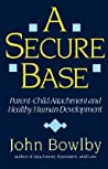 A Secure Base: Parent-Child Attachment and Healthy Human Development