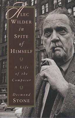 Alec Wilder in Spite of Himself  A Life of the Composer by Desmond Stone