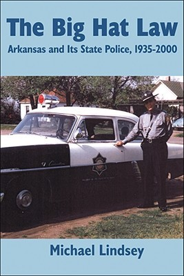 Big Hat Law: The Arkansas State Police, 1935-2000