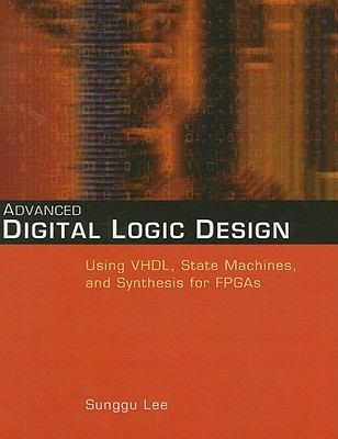 Advanced Digital Logic Design Using Vhdl State Machines And Synthesis For Fpga S By Sunggu Lee