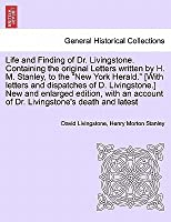 Life and Finding of Dr. Livingstone. Containing the Original Letters Written by H. M. Stanley, to the New York Herald. [With Letters and Dispatches of D. Livingstone.] New and Enlarged Edition, with an Account of Dr. Livingstone's Death and Latest