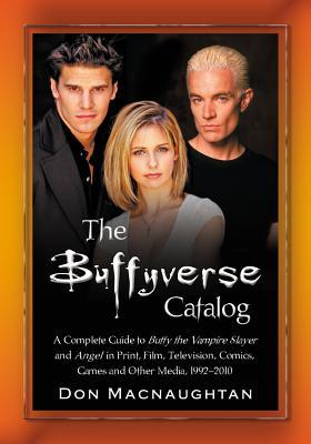 The Buffyverse Catalog: A Complete Guide to Buffy the Vampire Slayer and Angel in Print, Film, Television, Comics, Games and Other Media, 1992-2010