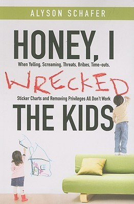 Honey, I Wrecked the Kids: When Yelling, Screaming, Threats, Bribes, Time–outs, Sticker Charts and Removing Privileges All Don′t Work
