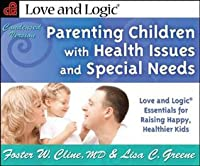 Parenting Children with Health Issues and Special Needs, Condensed Version: Love and Logic Essentials for Raising Happy, Healthier Kids