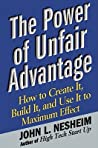 The Power of Unfair Advantage: How to Create It, Build it, and Use It to Maximum Effect