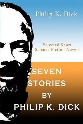 Seven Stories by Philip K. Dick: Selected Short Science Fiction Novels