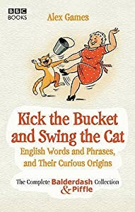 Kick the Bucket and Swing the Cat: The Complete Balderdash  Piffle Collection of English Words, and Their Curious Origins
