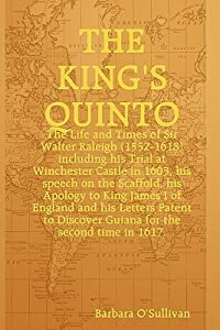 The King's Quinto The Life and Times of Sir Walter Raleigh (1552-1618) Including his Trial at Winchester in 1603, His Speech on the Scaffold in 1618, his Apology to King James I and Letters Patent