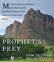 Prophets Prey: My Seven Year Investigation Into Warren Jeffs and the Fundamentalist Church of Latter Day Saints
