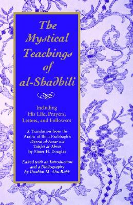 The Mystical Teachings of Al-Shadhili: Including His Life, Prayers, Letters, and Followers. a Translation from the Arabic of Ibn Al-Sabbagh's Durrat Al-As