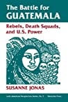 The Battle For Guatemala: Rebels, Death Squads, And U.s. Power