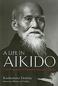 A Life in Aikido: The Biography of Founder Morihei Ueshiba